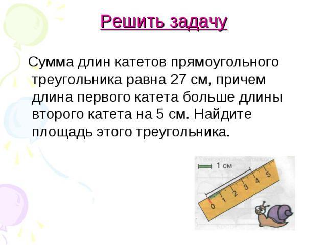 Решить задачу Сумма длин катетов прямоугольного треугольника равна 27 см, причем длина первого катета больше длины второго катета на 5 см. Найдите площадь этого треугольника.