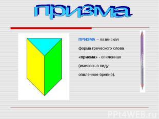 ПРИЗМА – латинская форма греческого слова «присма» - опиленная (имелось в виду о