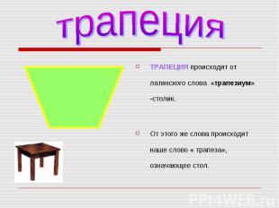 ТРАПЕЦИЯ происходит от латинского слова «трапезиум» -столик. ТРАПЕЦИЯ происходит