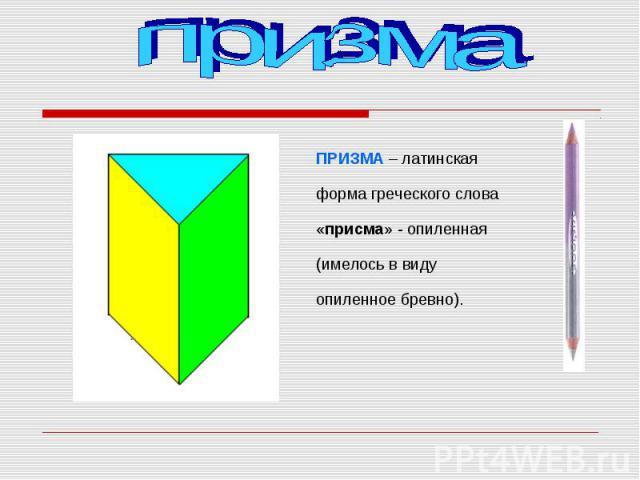 ПРИЗМА – латинская форма греческого слова «присма» - опиленная (имелось в виду опиленное бревно). ПРИЗМА – латинская форма греческого слова «присма» - опиленная (имелось в виду опиленное бревно).
