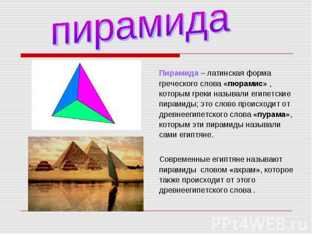 Пирамида – латинская форма греческого слова «пюрамис» , которым греки называли египетские пирамиды; это слово происходит от древнеегипетского слова «пурама», которым эти пирамиды называли сами египтяне. Пирамида – латинская форма греческого слова «п…