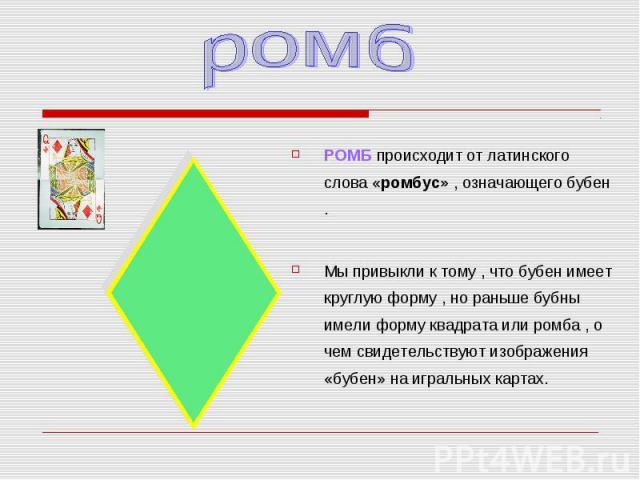 РОМБ происходит от латинского слова «ромбус» , означающего бубен . РОМБ происходит от латинского слова «ромбус» , означающего бубен . Мы привыкли к тому , что бубен имеет круглую форму , но раньше бубны имели форму квадрата или ромба , о чем свидете…