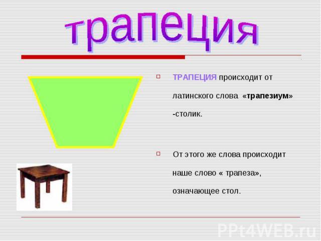 ТРАПЕЦИЯ происходит от латинского слова «трапезиум» -столик. ТРАПЕЦИЯ происходит от латинского слова «трапезиум» -столик. От этого же слова происходит наше слово « трапеза», означающее стол.