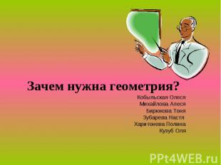 Зачем нужна геометрия? Кобыльская Олеся Михайлова Алеся Бирюкова Тоня Зубарева Н