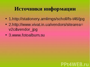 Источники информации 1.http://stationery.amlimgs/scholl/fs-t46/jpg 2.http://www.