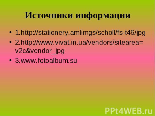 Источники информации 1.http://stationery.amlimgs/scholl/fs-t46/jpg 2.http://www.vivat.in.ua/vendors/sitearea=v2c&vendor_jpg 3.www.fotoalbum.su