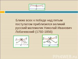 Ближе всех к победе над пятым постулатом приблизился великий русский математик Н