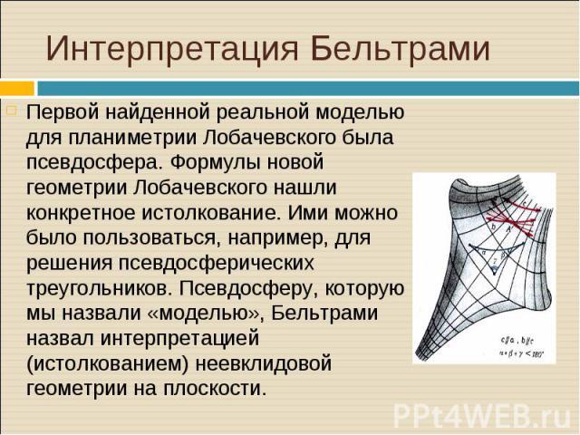 Первой найденной реальной моделью для планиметрии Лобачевского была псевдосфера. Формулы новой геометрии Лобачевского нашли конкретное истолкование. Ими можно было пользоваться, например, для решения псевдосферических треугольников. Псевдосферу, кот…
