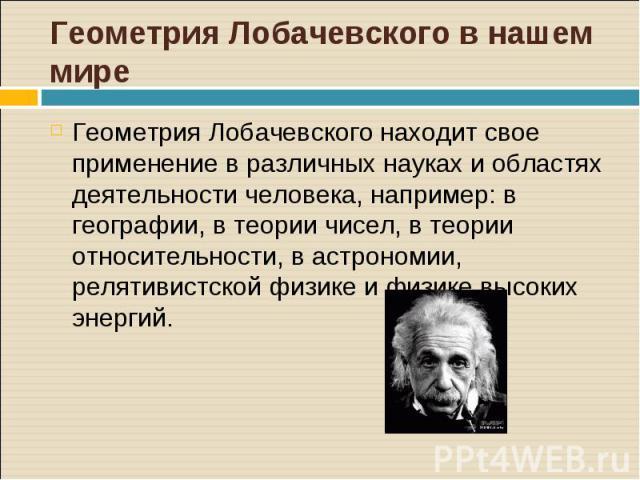 Геометрия Лобачевского находит свое применение в различных науках и областях деятельности человека, например: в географии, в теории чисел, в теории относительности, в астрономии, релятивистской физике и физике высоких энергий. Геометрия Лобачевского…