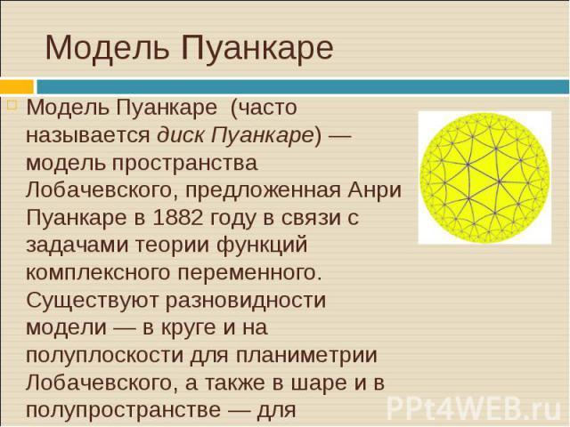 Модель Пуанкаре (часто называетсядиск Пуанкаре) — модель пространства Лобачевского, предложеннаяАнри Пуанкарев1882 годув связи с задачами теории функций комплексного переменного. Существуют разновидности модели&nb…