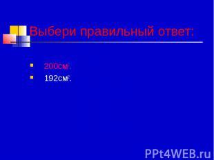 Выбери правильный ответ: 200см2. 192см2.
