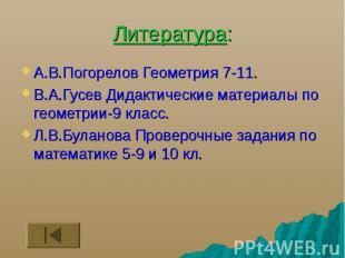 Литература: А.В.Погорелов Геометрия 7-11. В.А.Гусев Дидактические материалы по г
