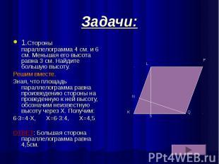 Задачи: 1.Стороны параллелограмма 4 см. и 6 см. Меньшая его высота равна 3 см. Н