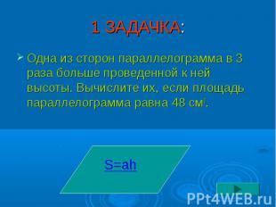 1 ЗАДАЧКА: Одна из сторон параллелограмма в 3 раза больше проведенной к ней высо