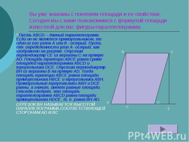 Вы уже знакомы с понятием площади и ее свойствах. Сегодня мы с вами познакомимся с формулой площади известной для вас фигуры-параллелограмма. Пусть ABCD – данный параллелограмм. Если он не является прямоугольником, то один из его углов A или B –остр…