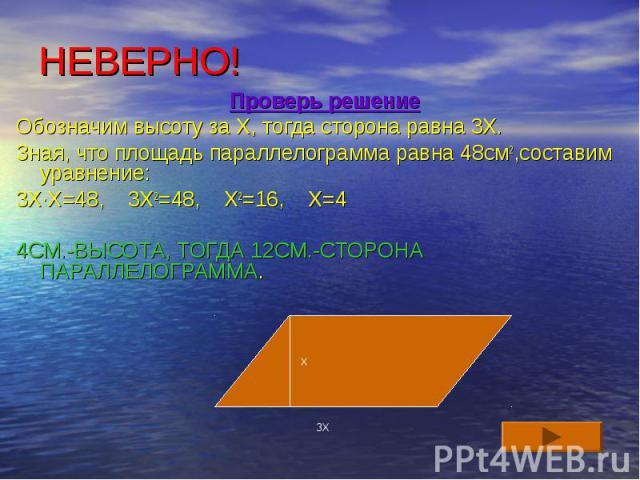 НЕВЕРНО! Проверь решение Обозначим высоту за Х, тогда сторона равна 3Х. Зная, что площадь параллелограмма равна 48см2,составим уравнение: 3Х∙Х=48, 3Х2=48, Х2=16, Х=4 4СМ.-ВЫСОТА, ТОГДА 12СМ.-СТОРОНА ПАРАЛЛЕЛОГРАММА.