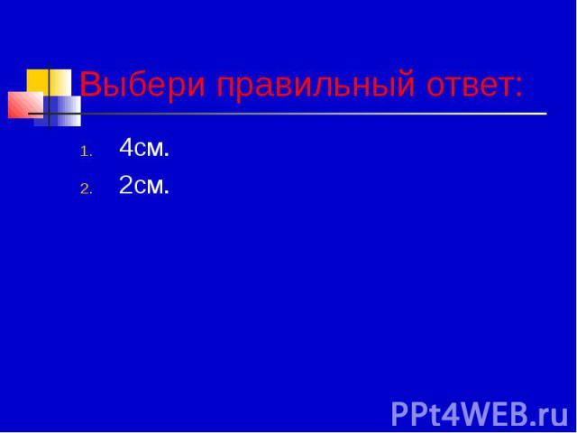 Выбери правильный ответ: 4см. 2см.