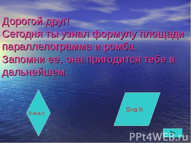 Дорогой друг! Сегодня ты узнал формулу площади параллелограмма и ромба. Запомни ее, она пригодится тебе в дальнейшем.