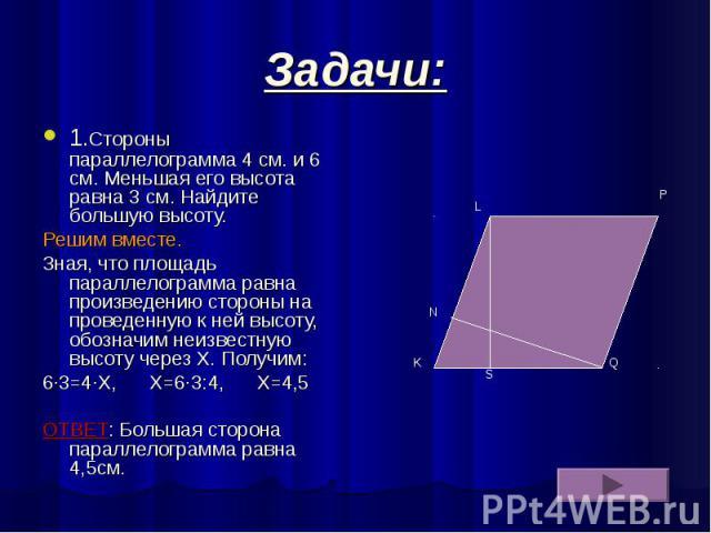 Задачи: 1.Стороны параллелограмма 4 см. и 6 см. Меньшая его высота равна 3 см. Найдите большую высоту. Решим вместе. Зная, что площадь параллелограмма равна произведению стороны на проведенную к ней высоту, обозначим неизвестную высоту через Х. Полу…