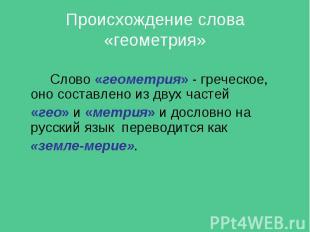 Происхождение слова «геометрия» Слово «геометрия» - греческое, оно составлено из