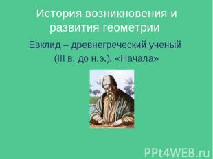 История возникновения и развития геометрии Евклид – древнегреческий ученый (III