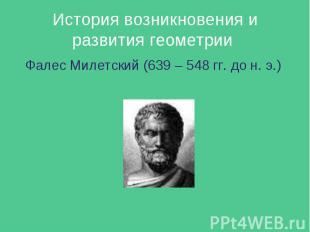 История возникновения и развития геометрии Фалес Милетский (639 – 548 гг. до н.