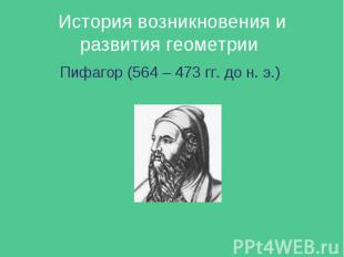 История возникновения и развития геометрии Пифагор (564 – 473 гг. до н. э.)