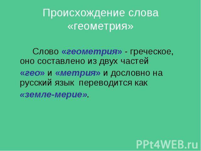 Происхождение слова «геометрия» Слово «геометрия» - греческое, оно составлено из двух частей «гео» и «метрия» и дословно на русский язык переводится как «земле-мерие».