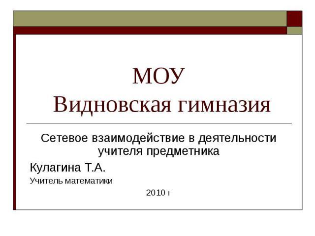 МОУ Видновская гимназия Сетевое взаимодействие в деятельности учителя предметника Кулагина Т.А. Учитель математики 2010 г