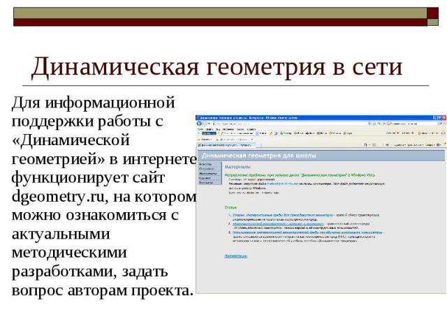 Динамическая геометрия в сети Для информационной поддержки работы с «Динамической геометрией» в интернете функционирует сайт dgeometry.ru, на котором можно ознакомиться с актуальными методическими разработками, задать вопрос авторам проекта.