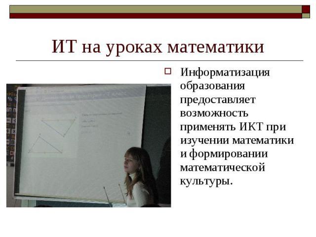 ИТ на уроках математики Информатизация образования предоставляет возможность применять ИКТ при изучении математики и формировании математической культуры.