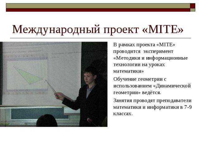 Международный проект «MITE» В рамках проекта «MITE» проводится эксперимент «Методики и информационные технологии на уроках математики» Обучение геометрии с использованием «Динамической геометрии» ведётся. Занятия проводят преподаватели математики и …