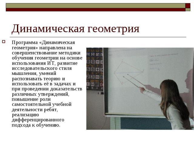 Динамическая геометрия Программа «Динамическая геометрия» направлена на совершенствование методики обучения геометрии на основе использования ИТ, развитие исследовательского стиля мышления, умений распознавать теорию и использовать её в задачах и пр…