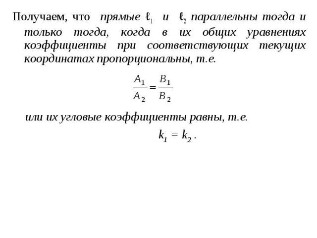 Получаем, что прямые ℓ1 и ℓ2 параллельны тогда и только тогда, когда в их общих уравнениях коэффициенты при соответствующих текущих координатах пропорциональны, т.е. Получаем, что прямые ℓ1 и ℓ2 параллельны тогда и только тогда, когда в их общих ура…