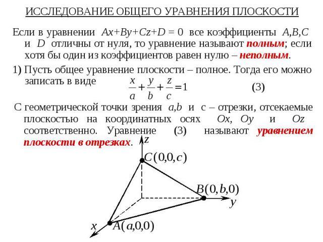 ИССЛЕДОВАНИЕ ОБЩЕГО УРАВНЕНИЯ ПЛОСКОСТИ Если в уравнении Ax+By+Cz+D = 0 все коэффициенты A,B,C и D отличны от нуля, то уравнение называют полным; если хотя бы один из коэффициентов равен нулю – неполным. 1) Пусть общее уравнение плоскости – полное. …