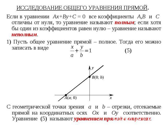 ИССЛЕДОВАНИЕ ОБЩЕГО УРАВНЕНИЯ ПРЯМОЙ. Если в уравнении Ax+By+C = 0 все коэффициенты A,B и C отличны от нуля, то уравнение называют полным; если хотя бы один из коэффициентов равен нулю – уравнение называют неполным. 1) Пусть общее уравнение прямой –…