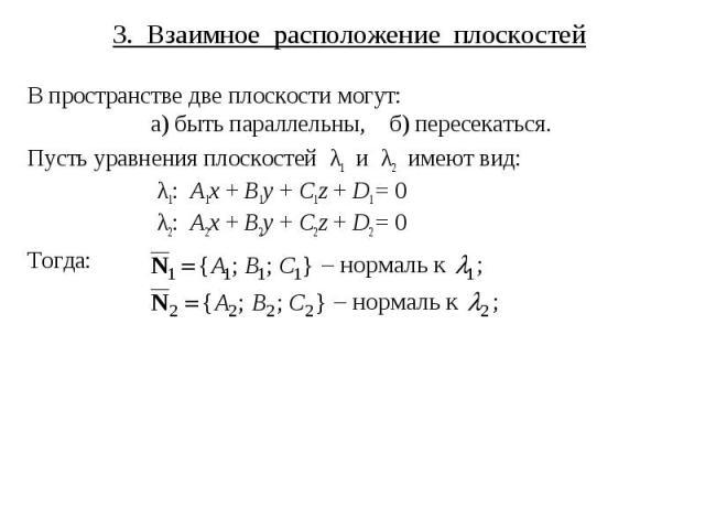 3. Взаимное расположение плоскостей В пространстве две плоскости могут: а) быть параллельны, б) пересекаться. Пусть уравнения плоскостей λ1 и λ2 имеют вид: λ1: A1x + B1y + C1z + D1 = 0 λ2: A2x + B2y + C2z + D2 = 0 Тогда: