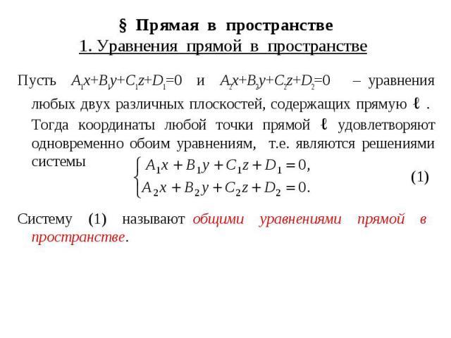 § Прямая в пространстве 1. Уравнения прямой в пространстве Пусть A1x+B1y+C1z+D1=0 и A2x+B2y+C2z+D2=0 – уравнения любых двух различных плоскостей, содержащих прямую ℓ . Тогда координаты любой точки прямой ℓ удовлетворяют одновременно обоим уравнениям…