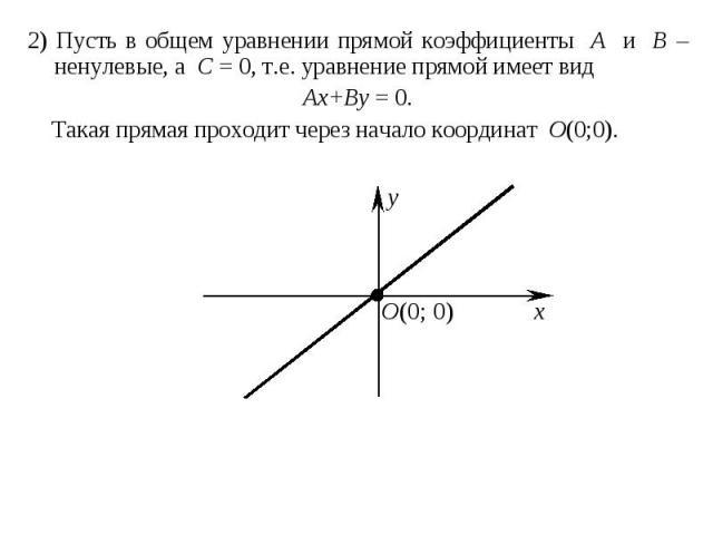 2) Пусть в общем уравнении прямой коэффициенты A и B – ненулевые, а C = 0, т.е. уравнение прямой имеет вид 2) Пусть в общем уравнении прямой коэффициенты A и B – ненулевые, а C = 0, т.е. уравнение прямой имеет вид Ax+By = 0. Такая прямая проходит че…