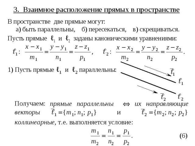 3. Взаимное расположение прямых в пространстве В пространстве две прямые могут: а) быть параллельны, б) пересекаться, в) скрещиваться. Пусть прямые ℓ1 и ℓ2 заданы каноническими уравнениями: