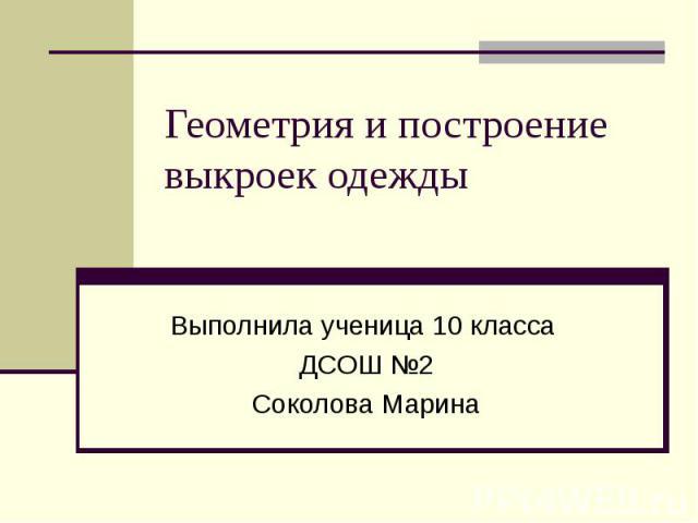 Геометрия и построение выкроек одежды Выполнила ученица 10 класса ДСОШ №2 Соколова Марина