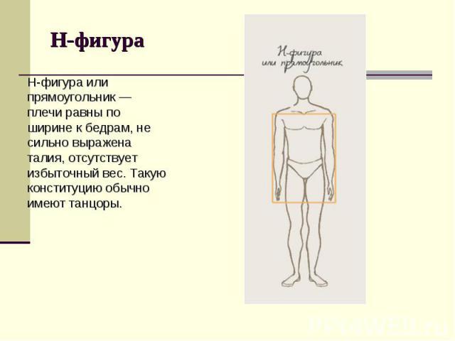 Н-фигура или прямоугольник — плечи равны по ширине к бедрам, не сильно выражена талия, отсутствует избыточный вес. Такую конституцию обычно имеют танцоры. Н-фигура или прямоугольник — плечи равны по ширине к бедрам, не сильно выражена талия, отсутст…