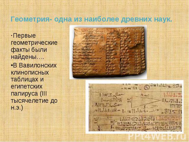 Первые геометрические факты были найдены…. Первые геометрические факты были найдены…. В Вавилонских клинописных таблицах и египетских папируса (III тысячелетие до н.э.)