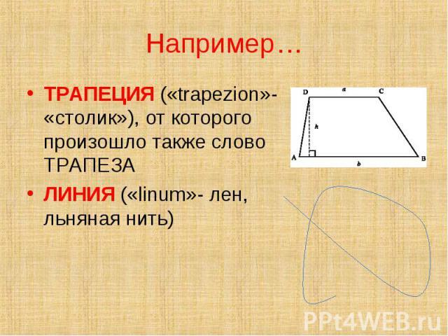 ТРАПЕЦИЯ («trapezion»- «столик»), от которого произошло также слово ТРАПЕЗА ТРАПЕЦИЯ («trapezion»- «столик»), от которого произошло также слово ТРАПЕЗА ЛИНИЯ («linum»- лен, льняная нить)