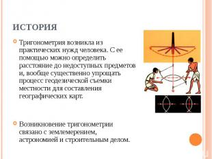 Тригонометрия возникла из практических нужд человека. С ее помощью можно определ