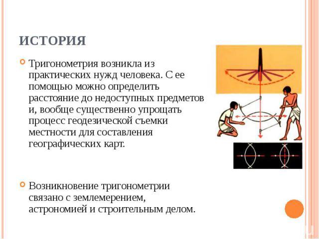 Тригонометрия возникла из практических нужд человека. С ее помощью можно определить расстояние до недоступных предметов и, вообще существенно упрощать процесс геодезической съемки местности для составления географических карт. Тригонометрия возникла…