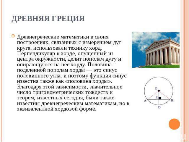 Древнегреческие математики в своих построениях, связанных с измерением дуг круга, использовали технику хорд. Перпендикуляр к хорде, опущенный из центра окружности, делит пополам дугу и опирающуюся на неё хорду. Половина поделенной пополам хорды — эт…