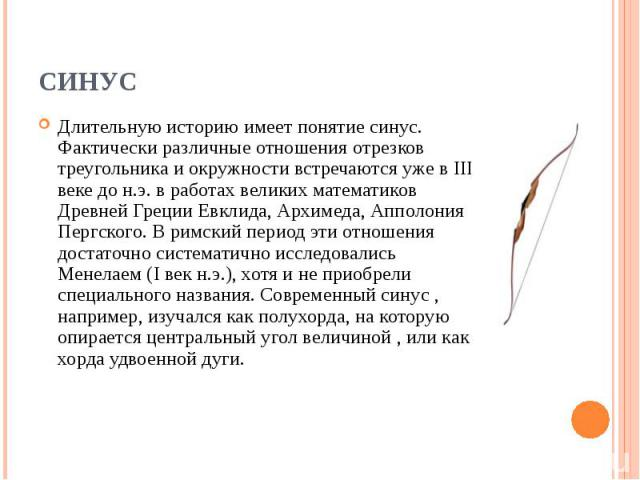 Длительную историю имеет понятие синус. Фактически различные отношения отрезков треугольника и окружности встречаются уже в III веке до н.э. в работах великих математиков Древней Греции Евклида, Архимеда, Апполония Пергского. В римский период эти от…