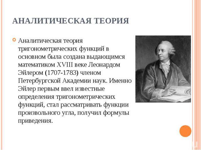 Аналитическая теория тригонометрических функций в основном была создана выдающимся математиком XVIII веке Леонардом Эйлером (1707-1783) членом Петербургской Академии наук. Именно Эйлер первым ввел известные определения тригонометрических функций, ст…