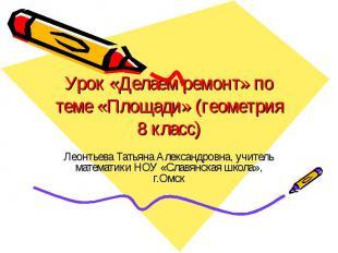 Урок «Делаем ремонт» по теме «Площади» (геометрия 8 класс) Леонтьева Татьяна Але